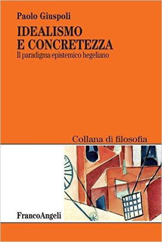 """Review: Paolo Giuspoli, """"Idealismo e concretezza. Il paradigma epistemico hegeliano"""" (G. Miolli)"""