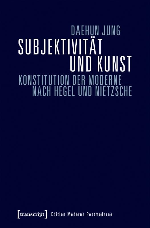 """New Realese: Daehun Jung, """"Subjektivität und Kunst.Konstitution der Moderne nach Hegel und Nietzsche"""" (transcript, 2017)"""