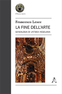 "New Release: Francesco Lesce, ""La fine dell'arte. Genealogia di un'idea hegeliana"" (Aracne 2017)"