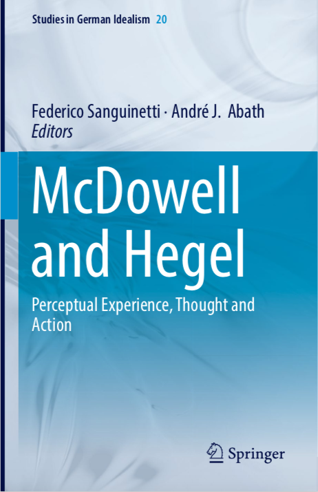 "New Release: Federico Sanguinetti and André Abath (eds.), ""McDowell and Hegel. Perceptual Experience, Thought and Action"" (Springer, 2018)."