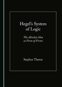"New Release: Stephen Theron, ""Hegel's System of Logic: The Absolute Idea as Form of Forms"" (Cambridge Scholars Publishing, 2019)"