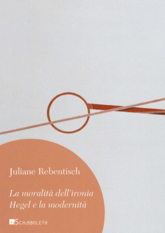 """New Release: Juliane Rebentisch, """"La moralità dell'ironia: Hegel e la modernità"""": tr. it. a cura di Federica Pitillo (Inschibboleth, 2019)"""