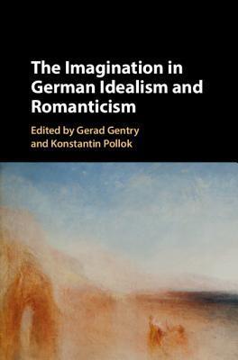 New Release: Gerad Gentry and Konstantin Pollok (eds.), The Imagination in German Idealism and Romanticism (Cambridge University Press, 2019)