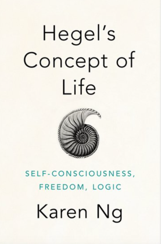 "New Release: Karen Ng, ""Hegel's Concept of Life. Self-Consciousness, Freedom, Logic"" (Oxford University Press, 2019)"
