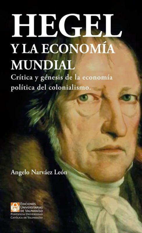 NEW RELEASE: Angelo Narváez León: Hegel y la economía mundial. Crítica y génesis de la economía política del colonialismo (Ediciones Universitarias de Valparaíso, 2019)