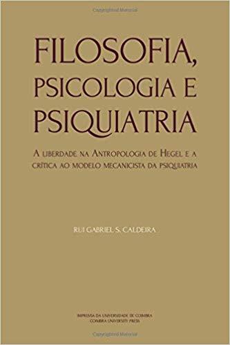 """New Release: Rui Gabriel S. Caldeira: """"Filosofia, Psicologia e Psiquiatria: A liberdade na Antropologia de Hegel e a crítica ao modelo mecanicista da psiquiatria"""" (Coimbra University Press, 2019)"""