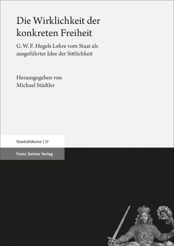 NEW RELEASE: Michael Städtler (ed.), Die Wirklichkeit der konkreten Freiheit. G.W.F. Hegels Lehre vom Staat als ausgeführter Idee der Sittlichkeit (Steiner Verlag, 2020) 1