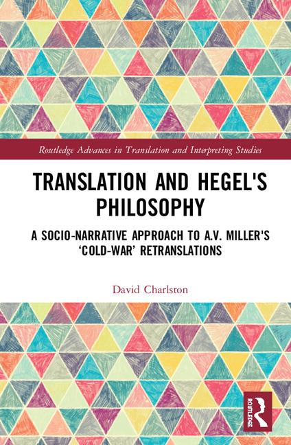 "New Realease: David Charlston, ""Translation and Hegel's Philosophy. A Transformative, Socio-narrative Approach to A.V.Miller's Cold-War Retranslations"" (Routledge, 2020)"