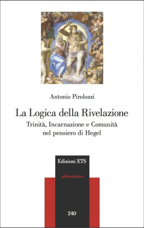 """NEW RELEASE: ANTONIO PIROLOZZI, """"LA LOGICA DELLA RIVELAZIONE. TRINITA' INCARNAZIONE E COMUNITA' NEL PENSIERO DI HEGEL"""" (EDIZIONI ETS, 2020)"""