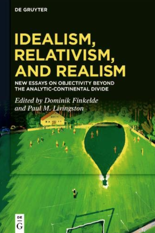 "NEW RELEASE: Dominik Finkelde and Paul M. Livingston (Eds), ""Idealism, Relativism, and Realism. New Essays on Objectivity Beyond the Analytic-Continental Divide"" (De Gruyter, 2020)"