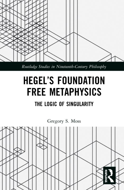 "New Release: Gregory S. Moss: ""Hegel's Foundation Free Metaphysics: The Logic of Singularity"" (Routledge, 2020)"