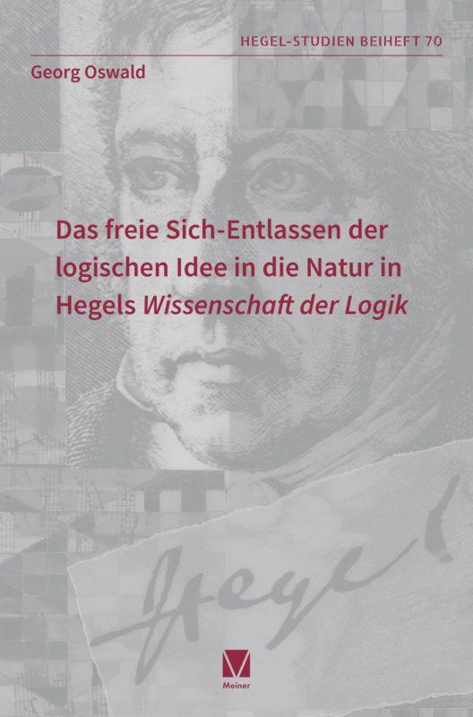 """NEW RELEASE: Georg Oswald, """"Das freie Sich-Entlassen der logischen Idee in die Natur in Hegels Wissenschaft der Logik"""" (Meiner, 2020)"""