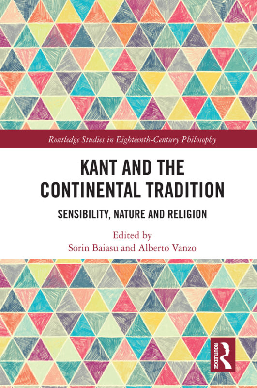 """NEW RELEASE: S. Baiasu, A. Varzo (ed.): """"Kant and the Continental Tradition. Sensibility, Nature, and Religion""""Routledge 2020) ("""