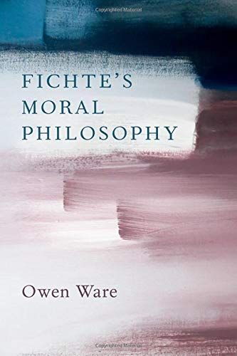"NEW RELEASE: Owen Ware: ""Fichte's Moral Philosophy"" (Oxford Unive"