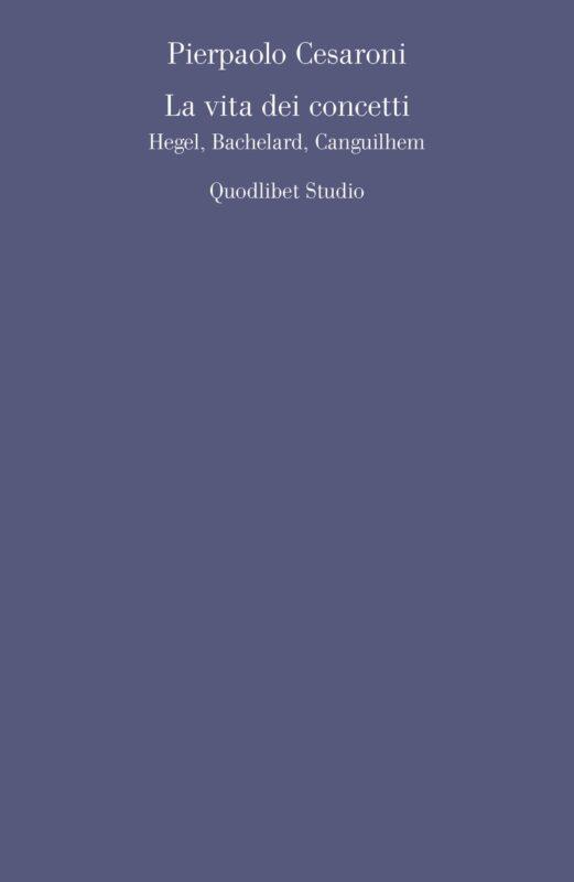 "NEW RELEASE: Pierpaolo Cesaroni, ""La vita dei concetti Hegel, Bachelard, Canguilhem"" (Quodlibet, 2020)"