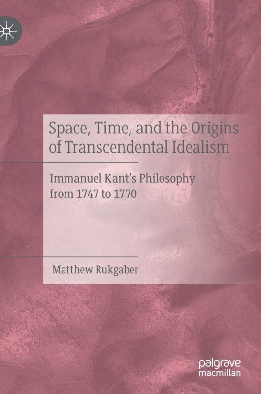 "NEW RELEASE: Matthew Rukgaber: ""Space, Time, and the Origins of Transcendental Idealism. Immanuel Kant's Philosophy from 1747 to 1770"" (Palgrave, 2020) 1"