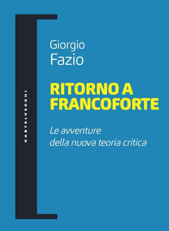 """New Release: Giorgio Fazio, """"Ritorno a Francoforte. Le avventure della nuova teoria critica"""" (Castelvecchi, 2021)"""
