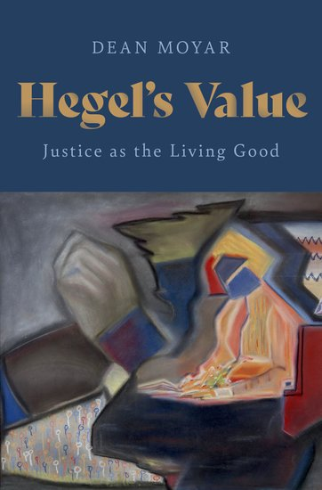 "New Release: Dean Moyar, ""Hegel's Value. Justice as the Living Good"" (Oxford University Press, 2021)"