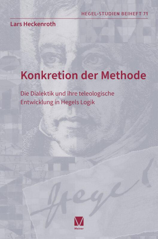 """New Release: Lars Heckenroth, """"Konkretion der Methode. Die Dialektik und ihre teleologische Entwicklung in Hegels Logik"""" (Meiner, 2021)"""
