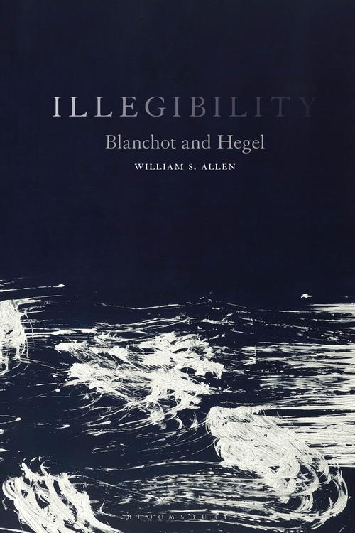 "NEW RELEASE: WILLIAM S. ALLEN ""ILLEGIBILITY. BLANCHOT AND HEGEL"" (BLOOMSBURY, 2021)"
