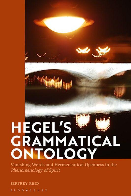 "New Release: Jeffrey Reid: ""Hegel's Grammatical Ontology. Vanishing Words and Hermeneutical Openness in the 'Phenomenology of Spirit'"" (Bloomsbury, 2021))"