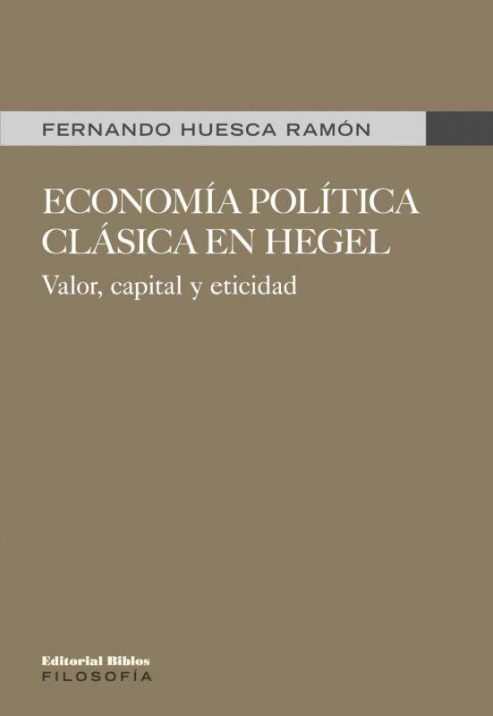 """New Release: Fernando Huesca Ramón, """"Economía política clásica en Hegel. Valor, capital y eticidad"""" (Editorial Biblos, 2021)"""