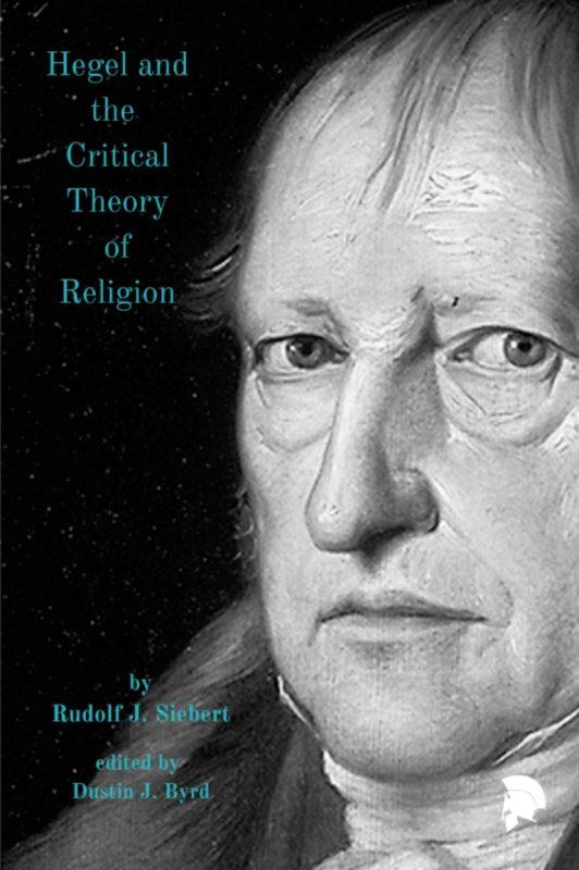 "New Release: Rudolf J. Siebert (Dustin J. Byrd ed.): ""Hegel and the Critical Theory of Religion"" (Ekpyrosis Press, 2021)"