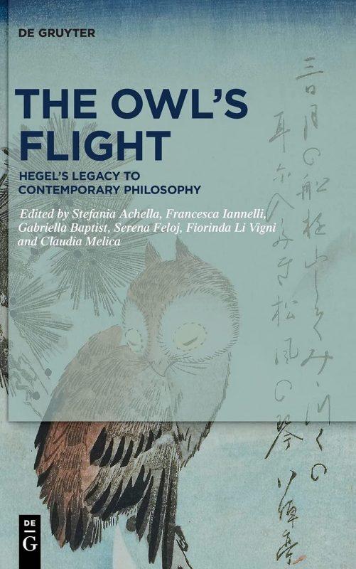 "New Release: Stefania Achella, Francesca Iannelli, Gabriella Baptist, Serena Feloj, Fiorinda Li Vigni and Claudia Melica(ed.): ""The Owl's Flight Hegel's Legacy to Contemporary Philosophy"" (2020). 1"